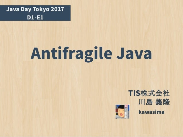 Antifragile Java kawasima Java Day Tokyo 2017 D1-E1 TIS株式会社 川島 義隆