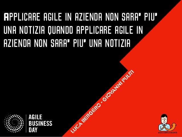 Applicare agile in azienda non sara' piu' una notizia quando applicare agile in azienda non sara' piu' una notizia luc a b...