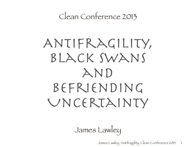 James Lawley, Antifragility, Clean Conference 2013 Clean Conference 2013 ! Antifragility, Black Swans and Befriending Unc...