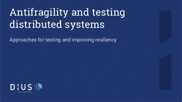 Antifragility and testing distributed systems Approaches for testing and improving resiliency