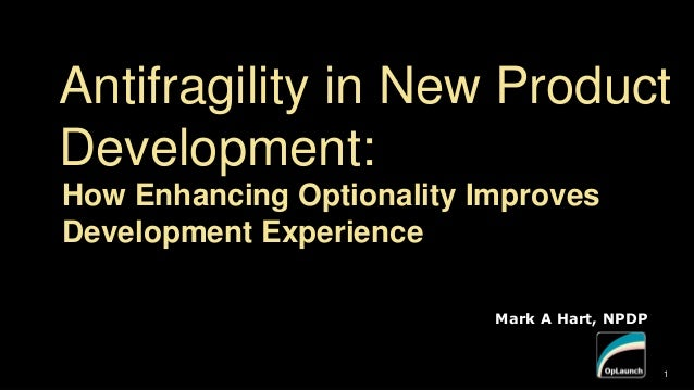 Mark A Hart, NPDP 1 Antifragility in New Product Development: How Enhancing Optionality Improves Development Experience