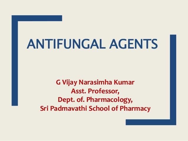 ANTIFUNGAL AGENTS G Vijay Narasimha Kumar Asst. Professor, Dept. of. Pharmacology, Sri Padmavathi School of Pharmacy