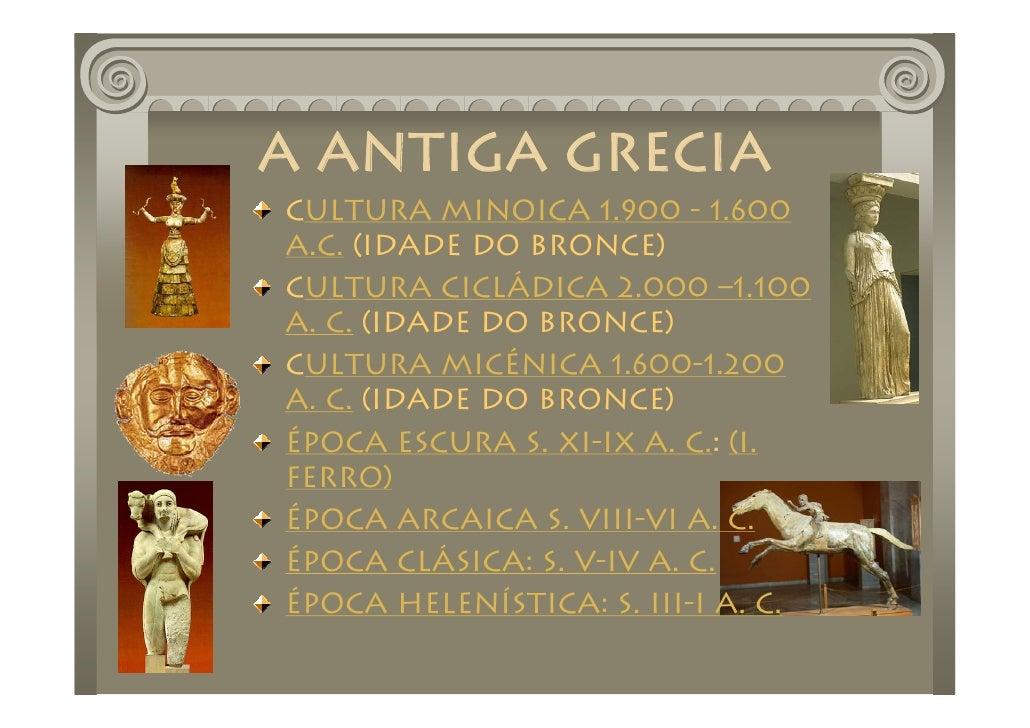A ANTIGA GRECIA Cultura Minoica 1.900 - 1.600 a.C. (IDADE DO BRONCE) Cultura Cicládica 2.000 –1.100 A. C. (IDADE DO BRONCE...