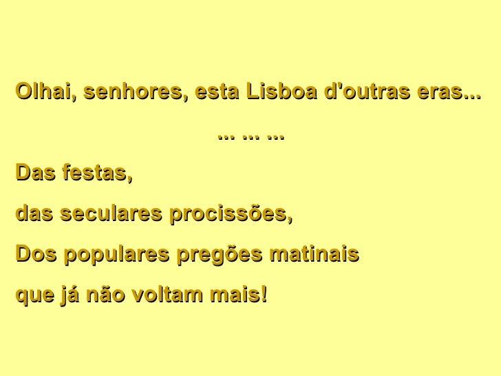 Olhai, senhores, esta Lisboa d'outras eras... ... ... ... Das festas,  das seculares procissões, Dos populares pregões mat...