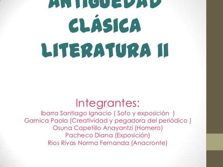 Antigüedad ClásicaLiteratura ii<br />Integrantes: Ibarra Santiago Ignacio ( Sofoy exposición  ) Garnica Paola (Creatividad...