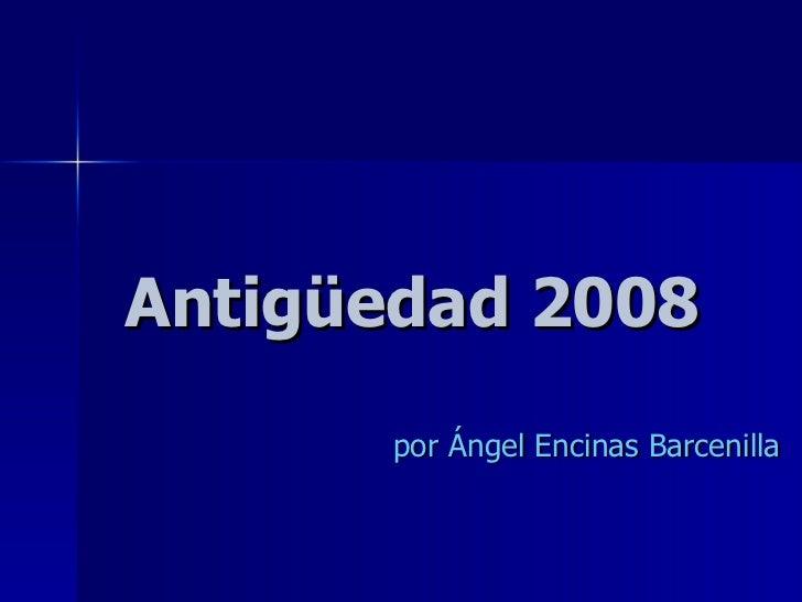Antigüedad 2008 por Ángel Encinas Barcenilla