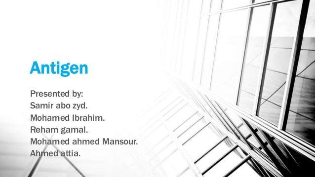 Antigen Presented by: Samir abo zyd. Mohamed Ibrahim. Reham gamal. Mohamed ahmed Mansour. Ahmed attia.