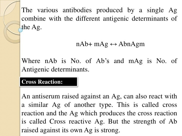 • The bonds involved in cross reactions are weak.Example: The serum raised against albumin of hen'segg can cross react wit...
