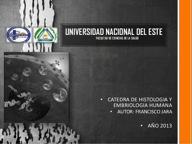UNIVERSIDAD NACIONAL DEL ESTE FACULTAD DE CIENCIAS DE LA SALUD  • CATEDRA DE HISTOLOGIA Y EMBRIOLOGIA HUMANA • AUTOR: FRAN...