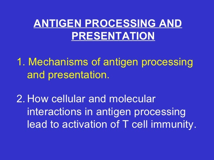 ANTIGEN PROCESSING AND PRESENTATION 1. Mechanisms of antigen processing and presentation. 2. How cellular and molecular in...