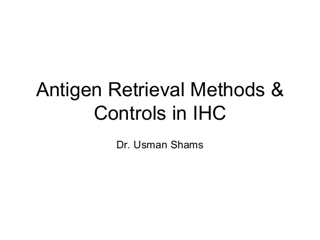 Antigen Retrieval Methods & Controls in IHC Dr. Usman Shams
