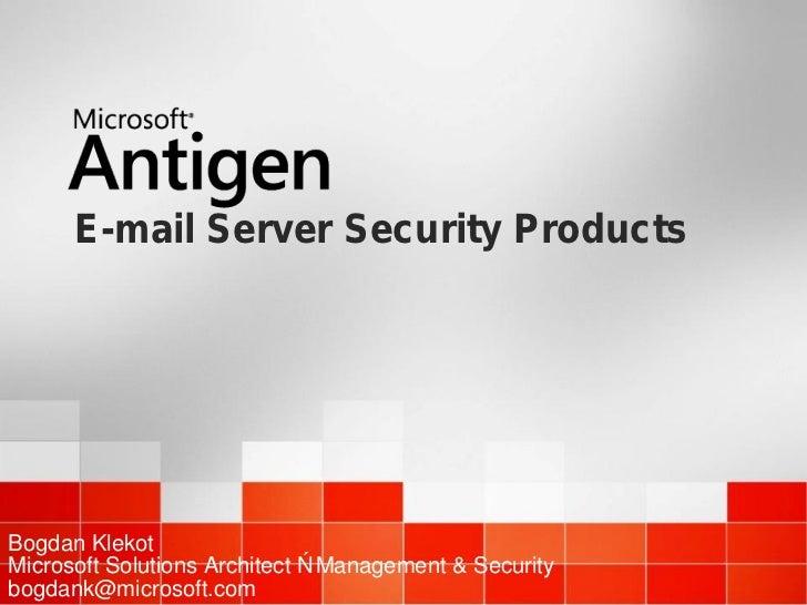 E-mail Server Security ProductsBogdan KlekotMicrosoft Solutions Architect – Management & Securitybogdank@microsoft.com