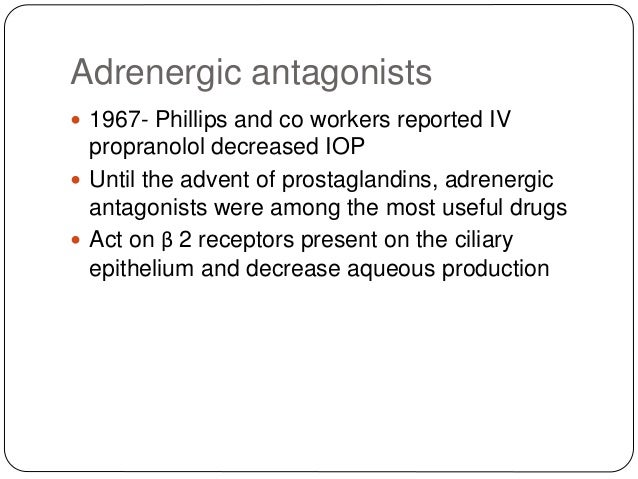 Adrenergic antagonists  1967- Phillips and co workers reported IV propranolol decreased IOP  Until the advent of prostag...