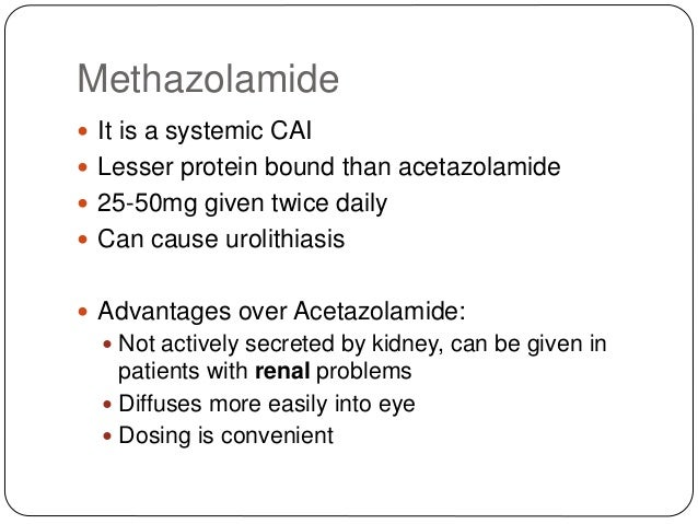 Methazolamide  It is a systemic CAI  Lesser protein bound than acetazolamide  25-50mg given twice daily  Can cause uro...