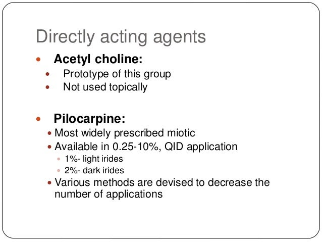 Directly acting agents  Acetyl choline:  Prototype of this group  Not used topically  Pilocarpine:  Most widely presc...