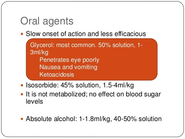 Oral agents  Slow onset of action and less efficacious  Isosorbide: 45% solution, 1.5-4ml/kg  It is not metabolized; no...