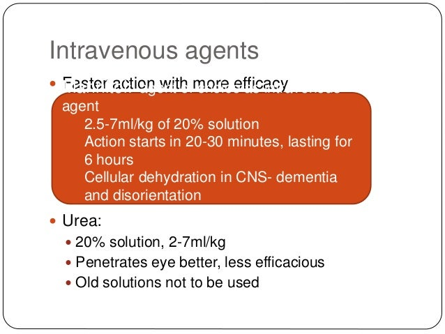 Intravenous agents  Faster action with more efficacy  Urea:  20% solution, 2-7ml/kg  Penetrates eye better, less effic...