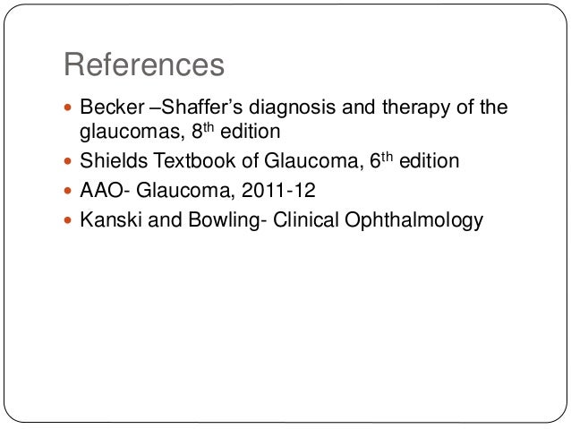References  Becker –Shaffer's diagnosis and therapy of the glaucomas, 8th edition  Shields Textbook of Glaucoma, 6th edi...