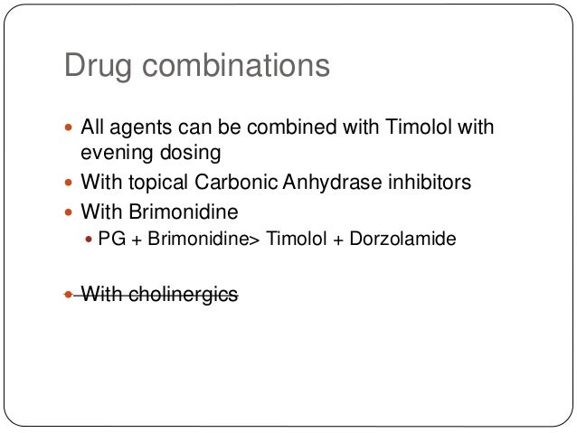 Drug combinations  All agents can be combined with Timolol with evening dosing  With topical Carbonic Anhydrase inhibito...