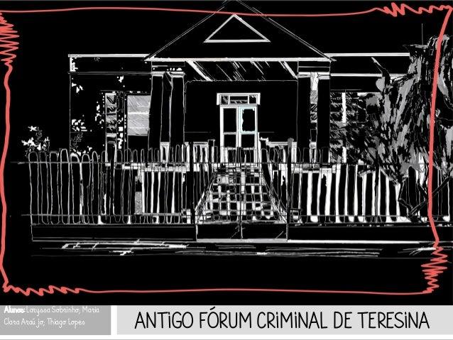 ANTIGO FÓRUM CRIMINAL DE TERESINA Alunos: Laryssa Sobrinho; Maria Clara Araújo; Thiago Lopes