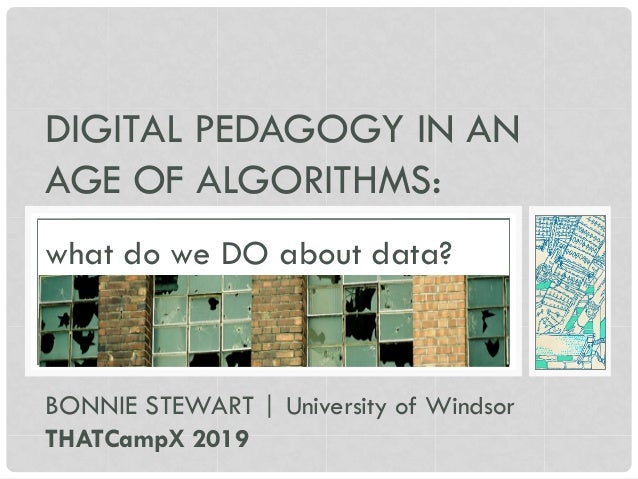 DIGITAL PEDAGOGY IN AN AGE OF ALGORITHMS: BONNIE STEWART | University of Windsor THATCampX 2019 what do we DO about data?