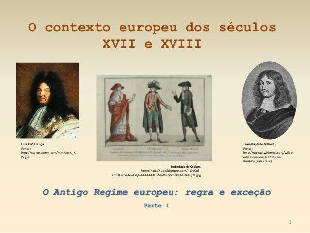O contexto europeu dos séculos XVII e XVIII O Antigo Regime europeu: regra e exceção Parte I Luís XIV, França Fonte: http:...