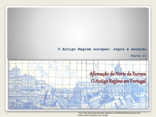 Afirmação do Norteda Europa O Antigo Regime em Portugal O Antigo Regime europeu: regra e exceção Parte II Fonte: http://ab...