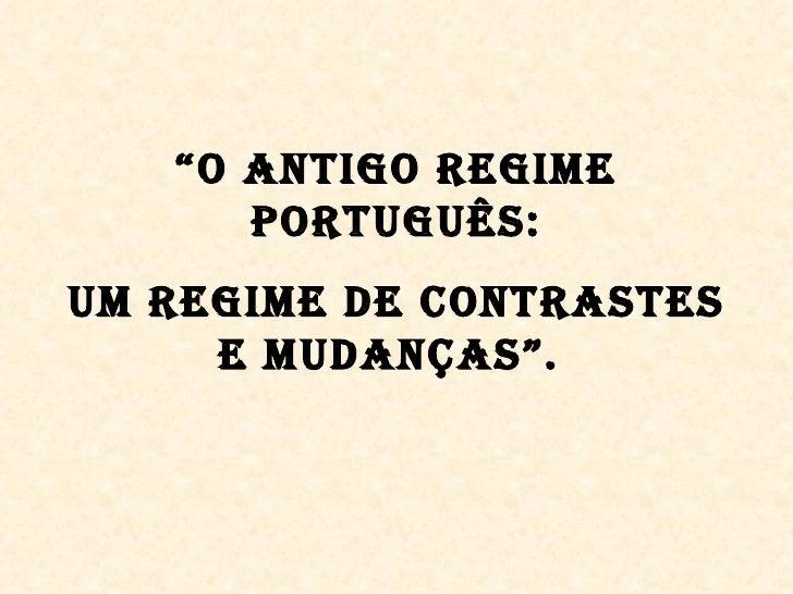 """""""O AntigO Regime      PORtUgUÊS:Um Regime De COntRASteS     e mUDAnÇAS""""."""