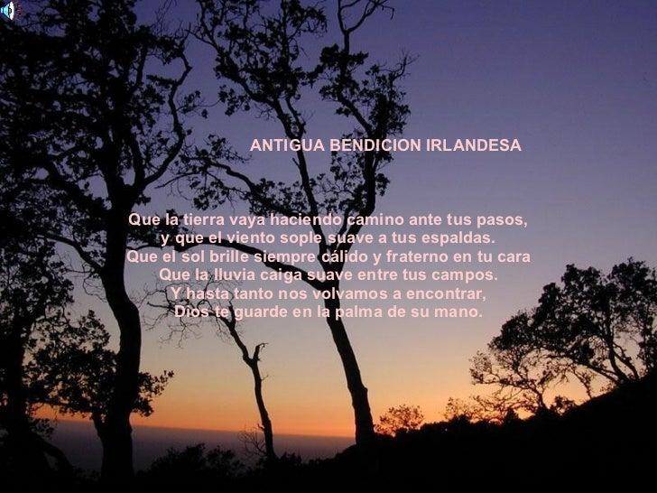 ANTIGUA BENDICION IRLANDESA Que la tierra vaya haciendo camino ante tus pasos, y que el viento sople suave a tus espaldas....