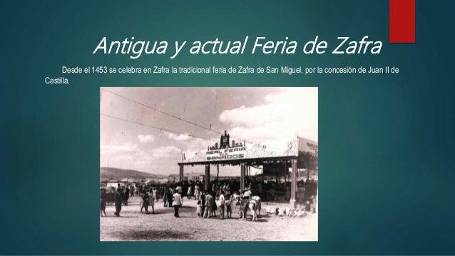 Antigua y actual Feria de Zafra Desde el 1453 se celebra en Zafra la tradicional feria de Zafra de San Miguel, por la conc...