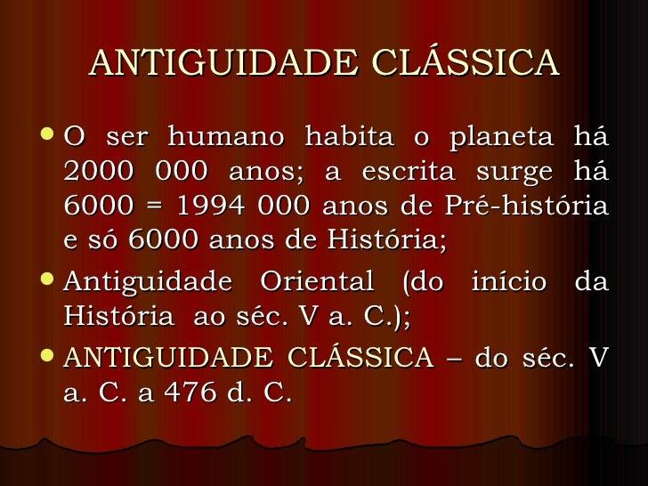ANTIGUIDADE CLÁSSICA <ul><li>O ser humano habita o planeta há 2000 000 anos; a escrita surge há 6000 = 1994 000 anos de Pr...