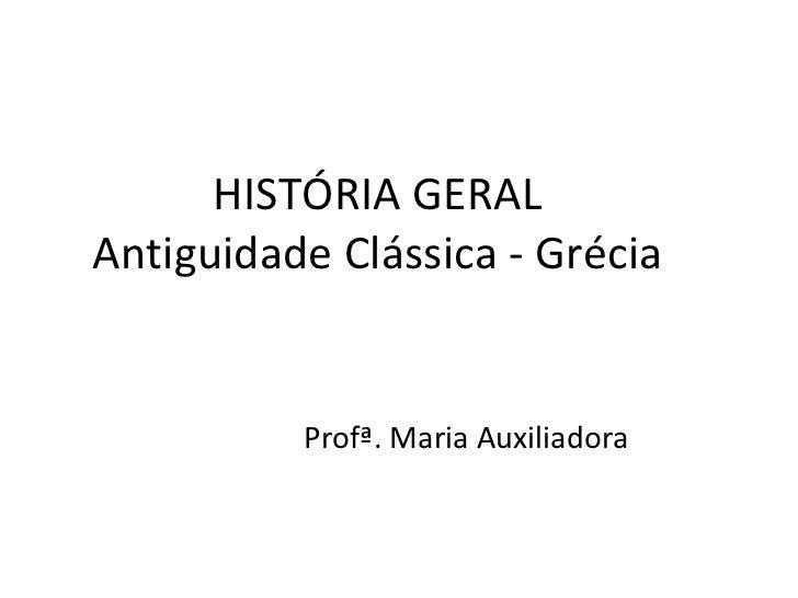 HISTÓRIA GERAL Antiguidade Clássica - Grécia Profª. Maria Auxiliadora