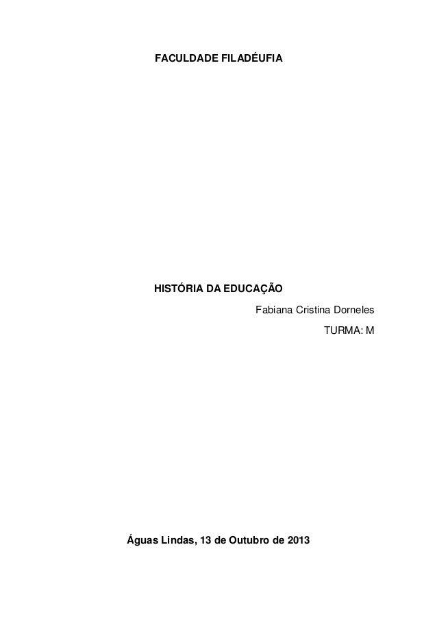 FACULDADE FILADÉUFIA  HISTÓRIA DA EDUCAÇÃO Fabiana Cristina Dorneles TURMA: M  Águas Lindas, 13 de Outubro de 2013