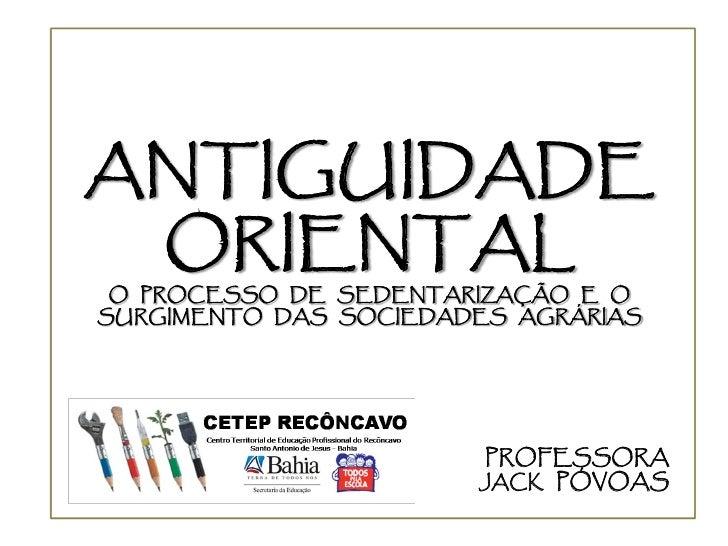 ANTIGUIDADE  ORIENTAL  O PROCESSO DE SEDENTARIZAÇÃO E O SURGIMENTO DAS SOCIEDADES AGRÁRIAS                            PROF...
