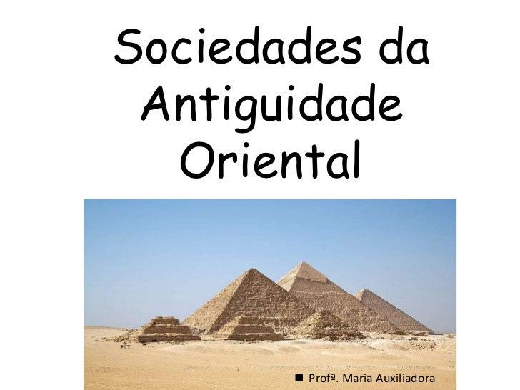 Sociedades da Antiguidade Oriental<br /><ul><li>Profª. Maria Auxiliadora</li></li></ul><li>1 - O CRESCENTE FÉRTIL:<br /><u...