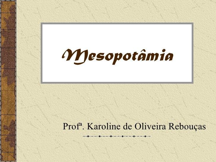 MesopotâmiaProfª. Karoline de Oliveira Rebouças