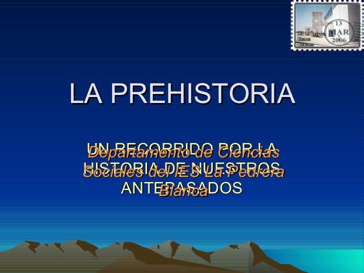 LA PREHISTORIA UN RECORRIDO POR LA HISTORIA DE NUESTROS ANTEPASADOS Departamento de Ciencias Sociales del IES La Pedrera B...