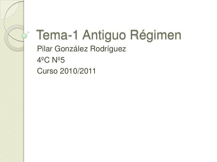 Tema-1 Antiguo Régimen<br />Pilar González Rodríguez<br />4ºC Nº5<br />Curso 2010/2011<br />