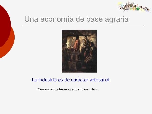 Una economía de base agraria La industria es de carácter artesanal Conserva todavía rasgos gremiales.