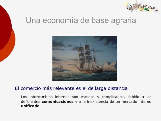 Una economía de base agraria El comercio más relevante es el de larga distancia Los intercambios internos son escasos y co...