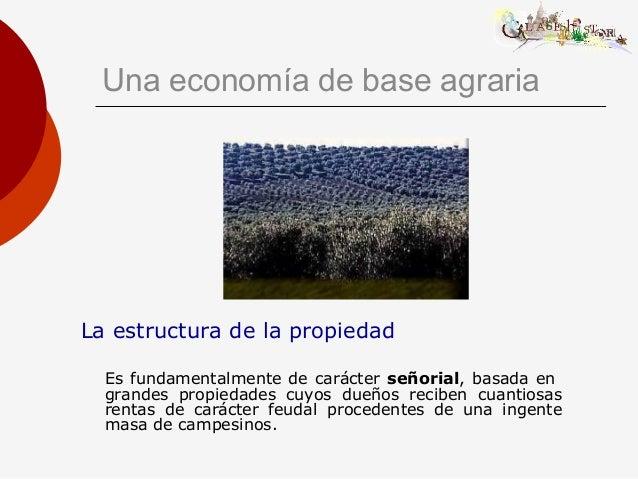 Una economía de base agraria La estructura de la propiedad Es fundamentalmente de carácter señorial, basada en grandes pro...