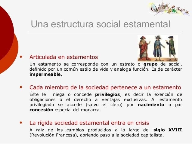 Una estructura social estamental  Articulada en estamentos Un estamento se corresponde con un estrato o grupo de social, ...