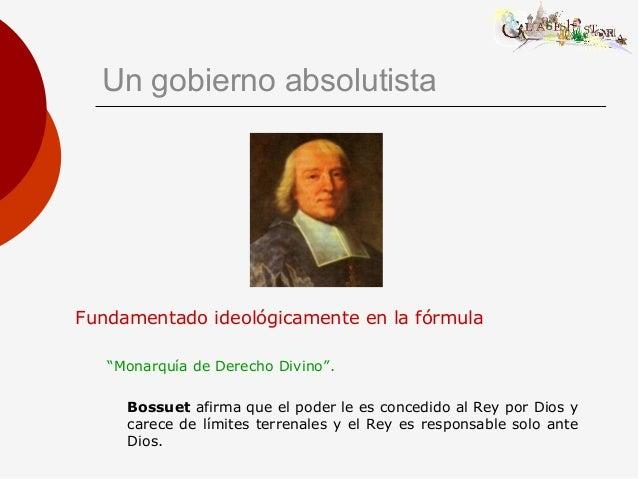 """Un gobierno absolutista Fundamentado ideológicamente en la fórmula """"Monarquía de Derecho Divino"""". Bossuet afirma que el po..."""