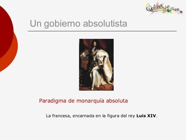 Un gobierno absolutista Paradigma de monarquía absoluta La francesa, encarnada en la figura del rey Luis XIV.