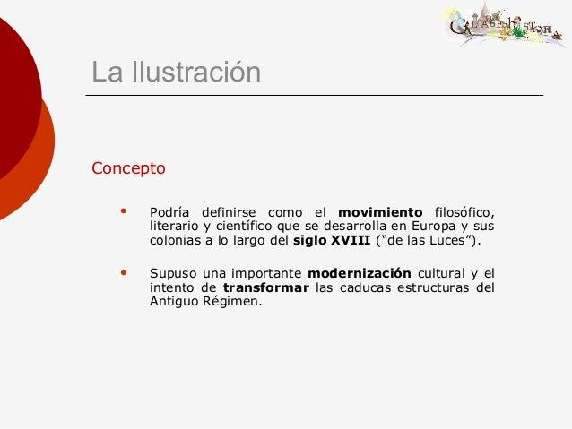 La Ilustración Concepto  Podría definirse como el movimiento filosófico, literario y científico que se desarrolla en Euro...