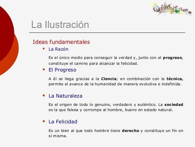 La Ilustración Ideas fundamentales  La Razón Es el único medio para conseguir la verdad y, junto con el progreso, constit...