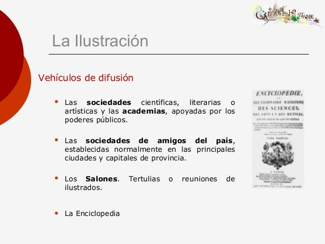 La Ilustración Vehículos de difusión  Las sociedades científicas, literarias o artísticas y las academias, apoyadas por l...