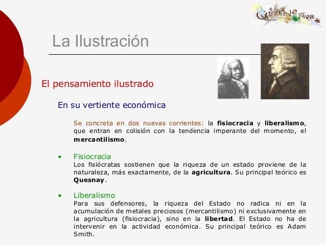 La Ilustración El pensamiento ilustrado En su vertiente económica Se concreta en dos nuevas corrientes: la fisiocracia y l...