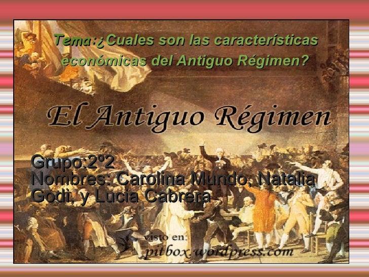 Tema: ¿Cuales son las características económicas del Antiguo Régimen? Grupo:2º2 Nombres: Carolina Mundo, Natalia Godi, y L...