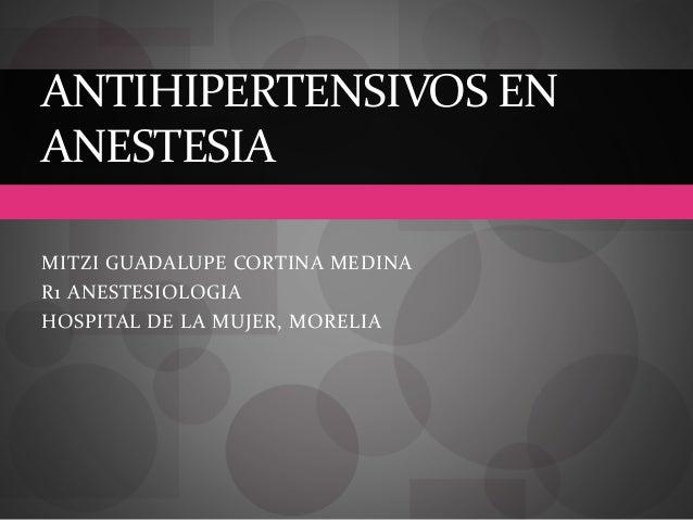 MITZI GUADALUPE CORTINA MEDINA R1 ANESTESIOLOGIA HOSPITAL DE LA MUJER, MORELIA ANTIHIPERTENSIVOS EN ANESTESIA